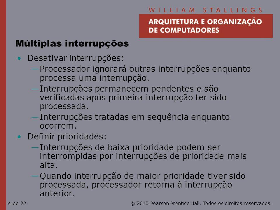 © 2010 Pearson Prentice Hall. Todos os direitos reservados.slide 22 Múltiplas interrupções Desativar interrupções: Processador ignorará outras interru