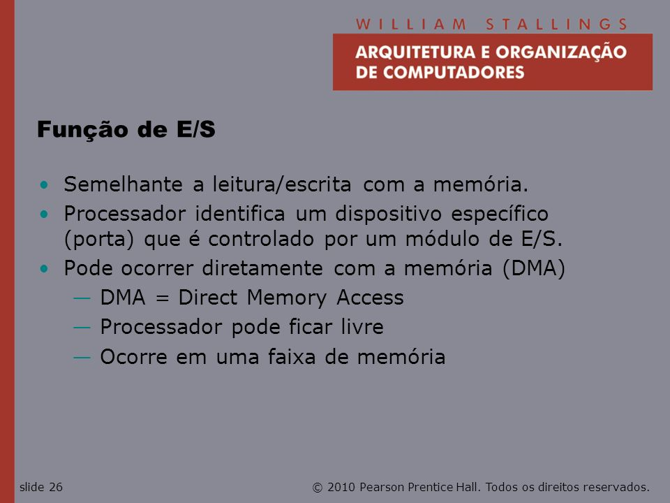 © 2010 Pearson Prentice Hall. Todos os direitos reservados.slide 26 Função de E/S Semelhante a leitura/escrita com a memória. Processador identifica u