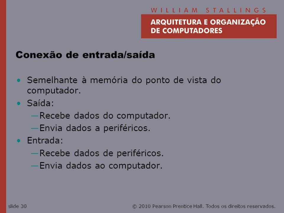 © 2010 Pearson Prentice Hall. Todos os direitos reservados.slide 30 Conexão de entrada/saída Semelhante à memória do ponto de vista do computador. Saí