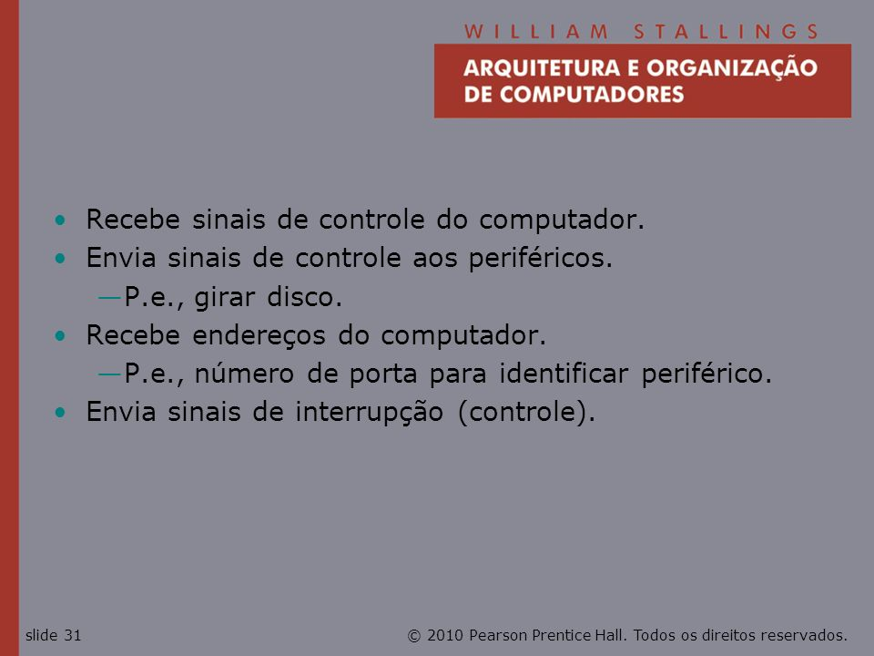© 2010 Pearson Prentice Hall. Todos os direitos reservados.slide 31 Recebe sinais de controle do computador. Envia sinais de controle aos periféricos.