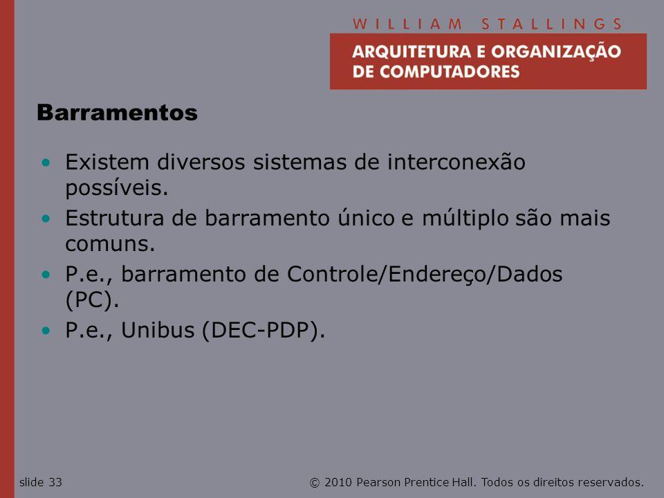 © 2010 Pearson Prentice Hall. Todos os direitos reservados.slide 33 Barramentos Existem diversos sistemas de interconexão possíveis. Estrutura de barr