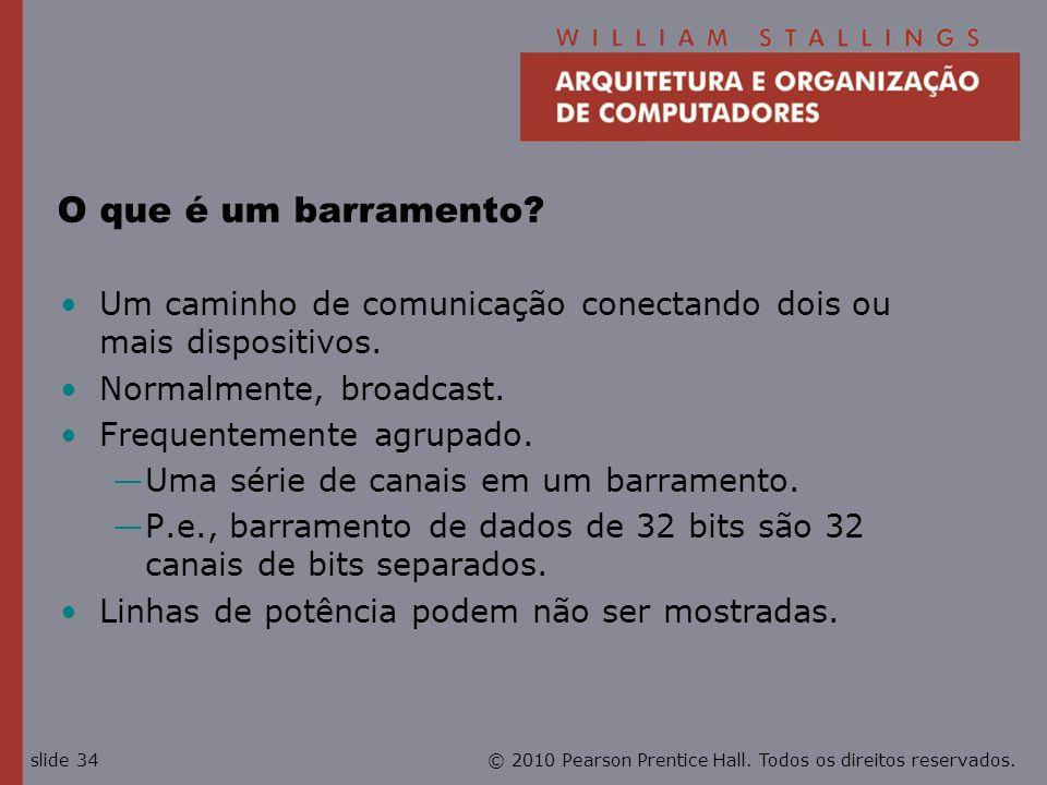 © 2010 Pearson Prentice Hall. Todos os direitos reservados.slide 34 O que é um barramento? Um caminho de comunicação conectando dois ou mais dispositi