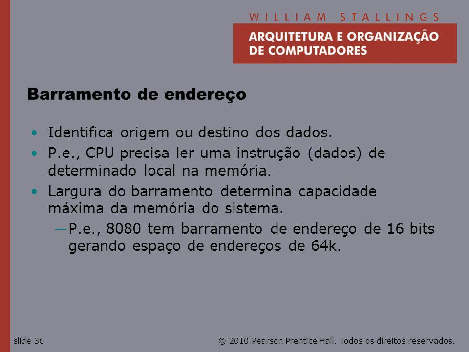 © 2010 Pearson Prentice Hall. Todos os direitos reservados.slide 36 Barramento de endereço Identifica origem ou destino dos dados. P.e., CPU precisa l