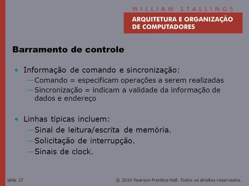 © 2010 Pearson Prentice Hall. Todos os direitos reservados.slide 37 Barramento de controle Informação de comando e sincronização: Comando = especifica