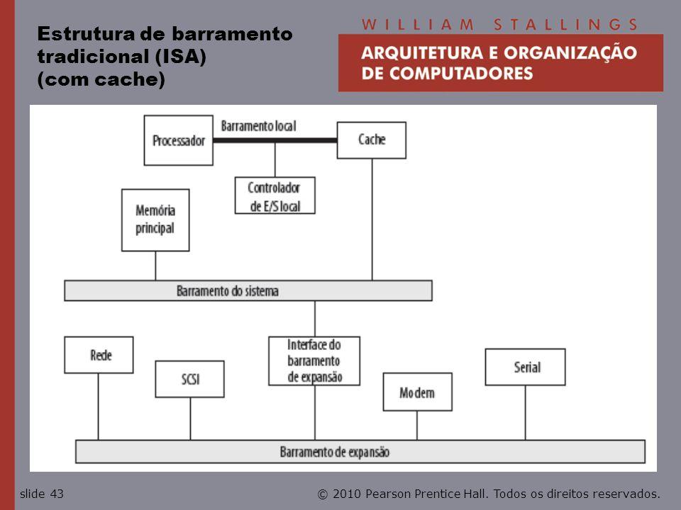 © 2010 Pearson Prentice Hall. Todos os direitos reservados.slide 43 Estrutura de barramento tradicional (ISA) (com cache)