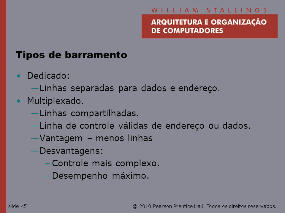 © 2010 Pearson Prentice Hall. Todos os direitos reservados.slide 45 Tipos de barramento Dedicado: Linhas separadas para dados e endereço. Multiplexado