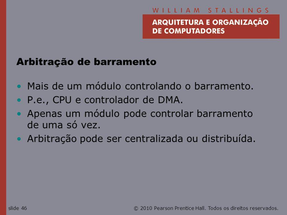 © 2010 Pearson Prentice Hall. Todos os direitos reservados.slide 46 Arbitração de barramento Mais de um módulo controlando o barramento. P.e., CPU e c