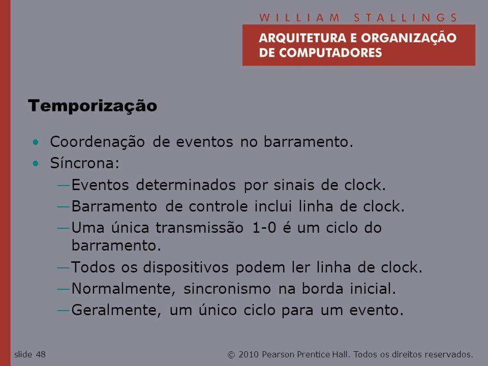 © 2010 Pearson Prentice Hall. Todos os direitos reservados.slide 48 Temporização Coordenação de eventos no barramento. Síncrona: Eventos determinados