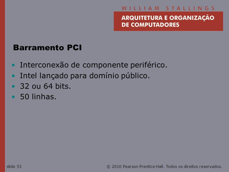 © 2010 Pearson Prentice Hall. Todos os direitos reservados.slide 53 Barramento PCI Interconexão de componente periférico. Intel lançado para domínio p