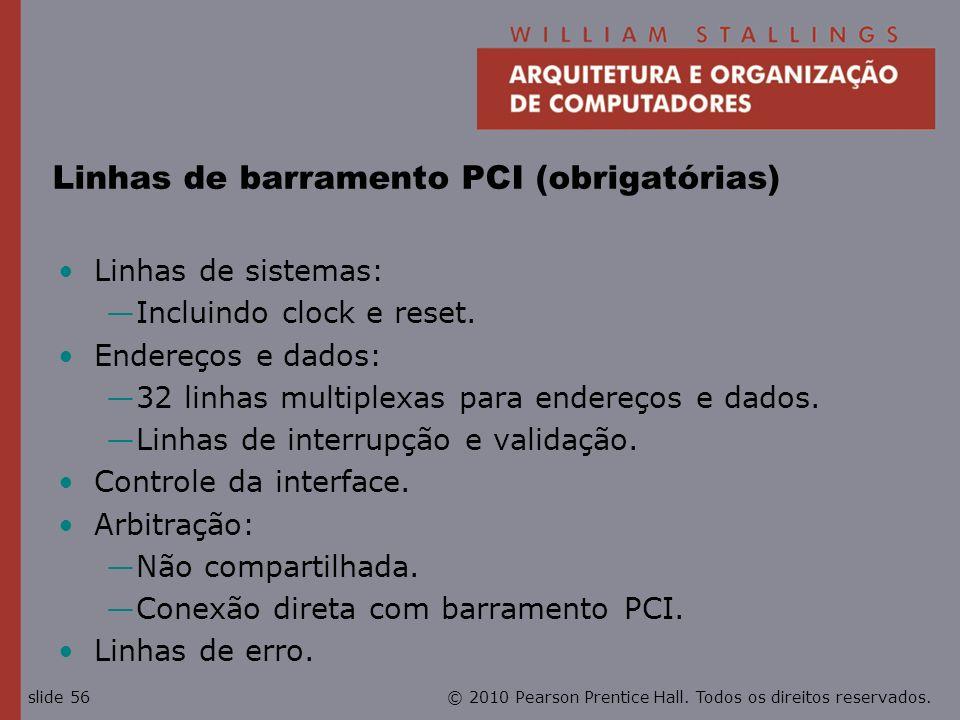 © 2010 Pearson Prentice Hall. Todos os direitos reservados.slide 56 Linhas de barramento PCI (obrigatórias) Linhas de sistemas: Incluindo clock e rese