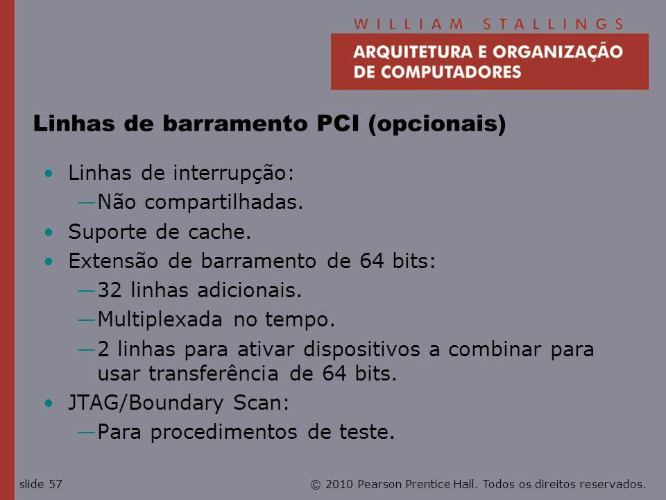© 2010 Pearson Prentice Hall. Todos os direitos reservados.slide 57 Linhas de barramento PCI (opcionais) Linhas de interrupção: Não compartilhadas. Su