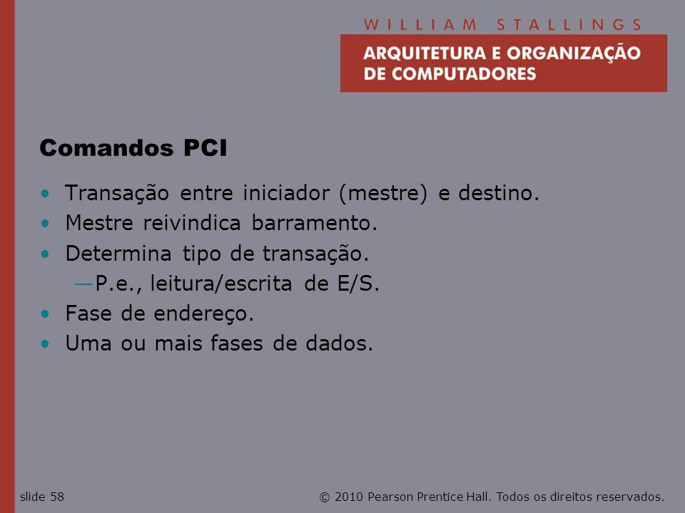 © 2010 Pearson Prentice Hall. Todos os direitos reservados.slide 58 Comandos PCI Transação entre iniciador (mestre) e destino. Mestre reivindica barra