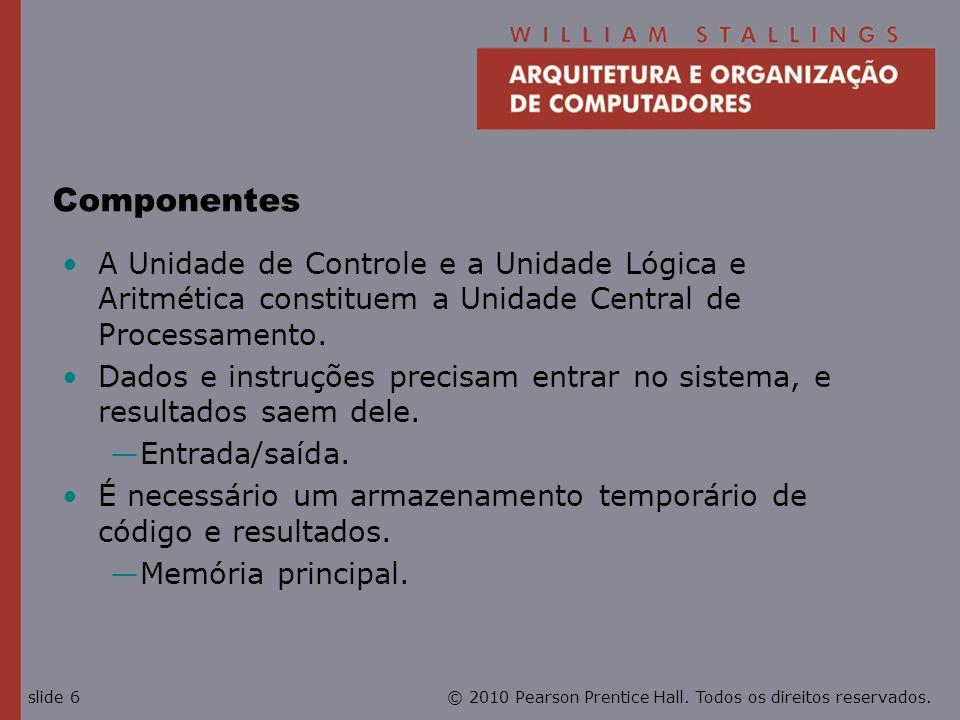 © 2010 Pearson Prentice Hall. Todos os direitos reservados.slide 6 Componentes A Unidade de Controle e a Unidade Lógica e Aritmética constituem a Unid