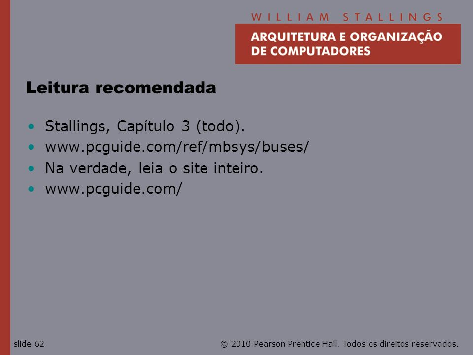 © 2010 Pearson Prentice Hall. Todos os direitos reservados.slide 62 Leitura recomendada Stallings, Capítulo 3 (todo). www.pcguide.com/ref/mbsys/buses/