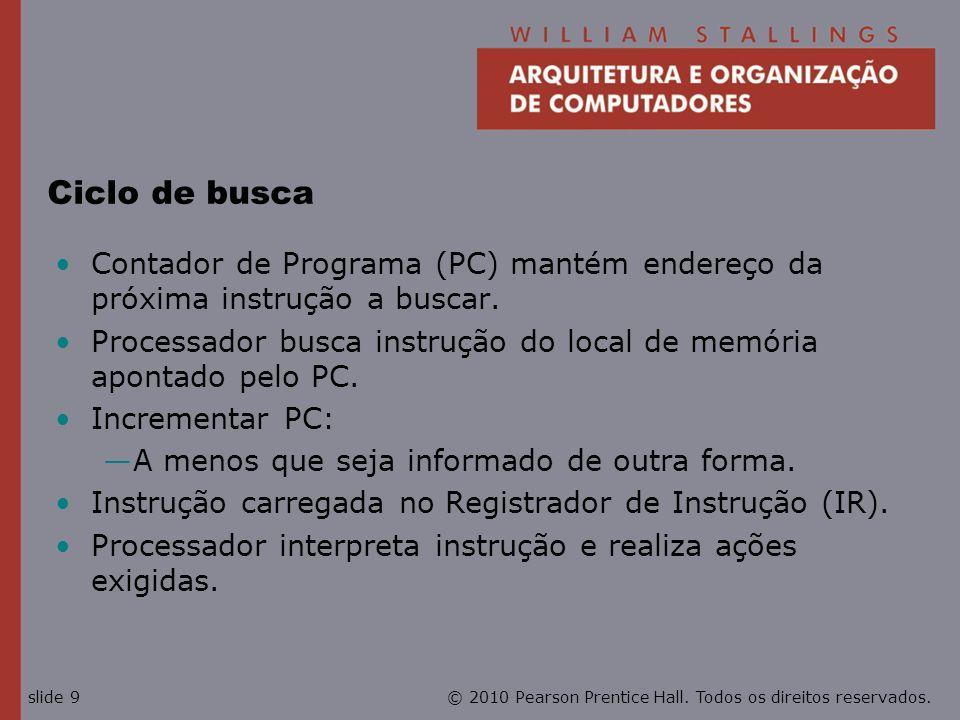 © 2010 Pearson Prentice Hall. Todos os direitos reservados.slide 9 Ciclo de busca Contador de Programa (PC) mantém endereço da próxima instrução a bus
