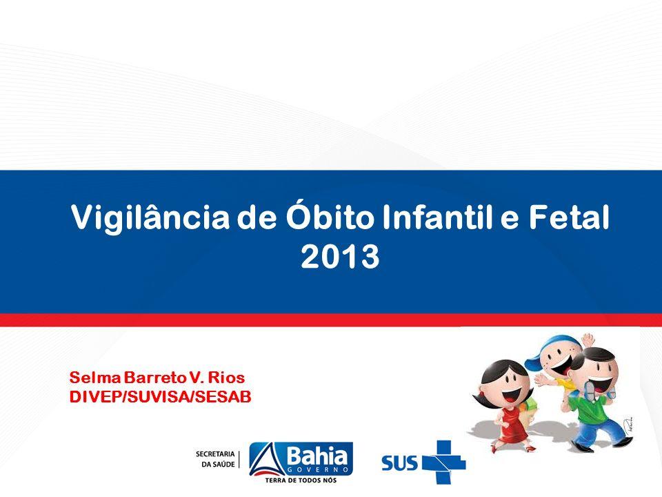 Vigilância de Óbito Infantil e Fetal 2013 Selma Barreto V. Rios DIVEP/SUVISA/SESAB