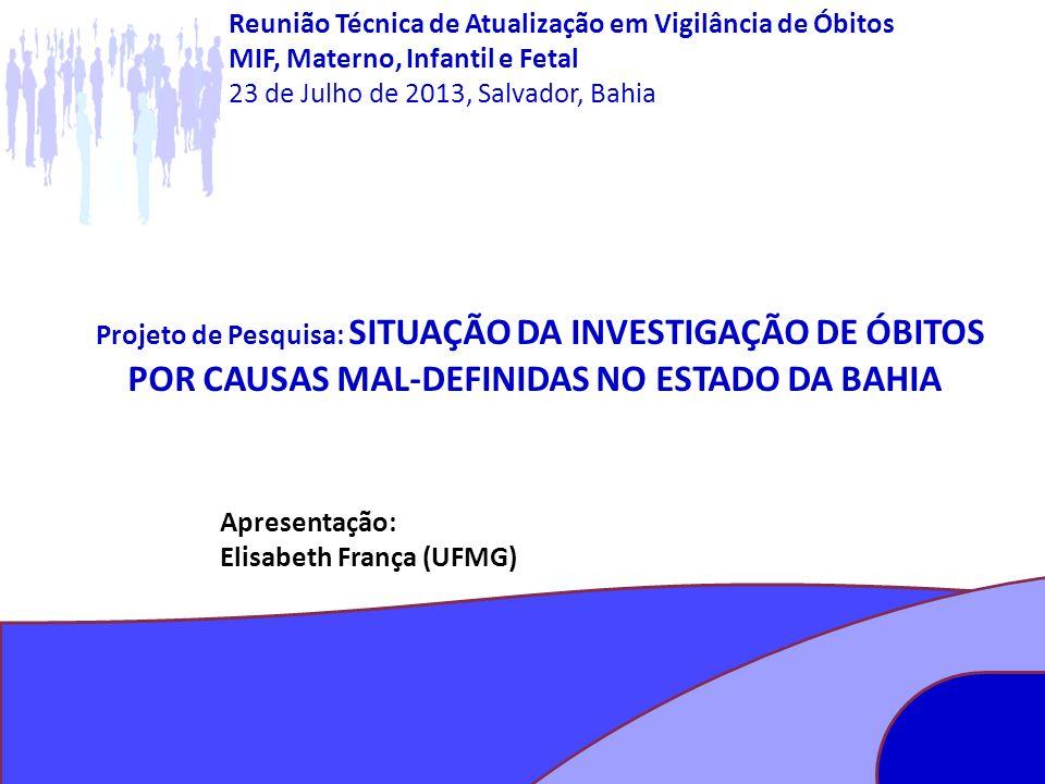 Projeto de Pesquisa: SITUAÇÃO DA INVESTIGAÇÃO DE ÓBITOS POR CAUSAS MAL-DEFINIDAS NO ESTADO DA BAHIA Apresentação: Elisabeth França (UFMG) Reunião Técn