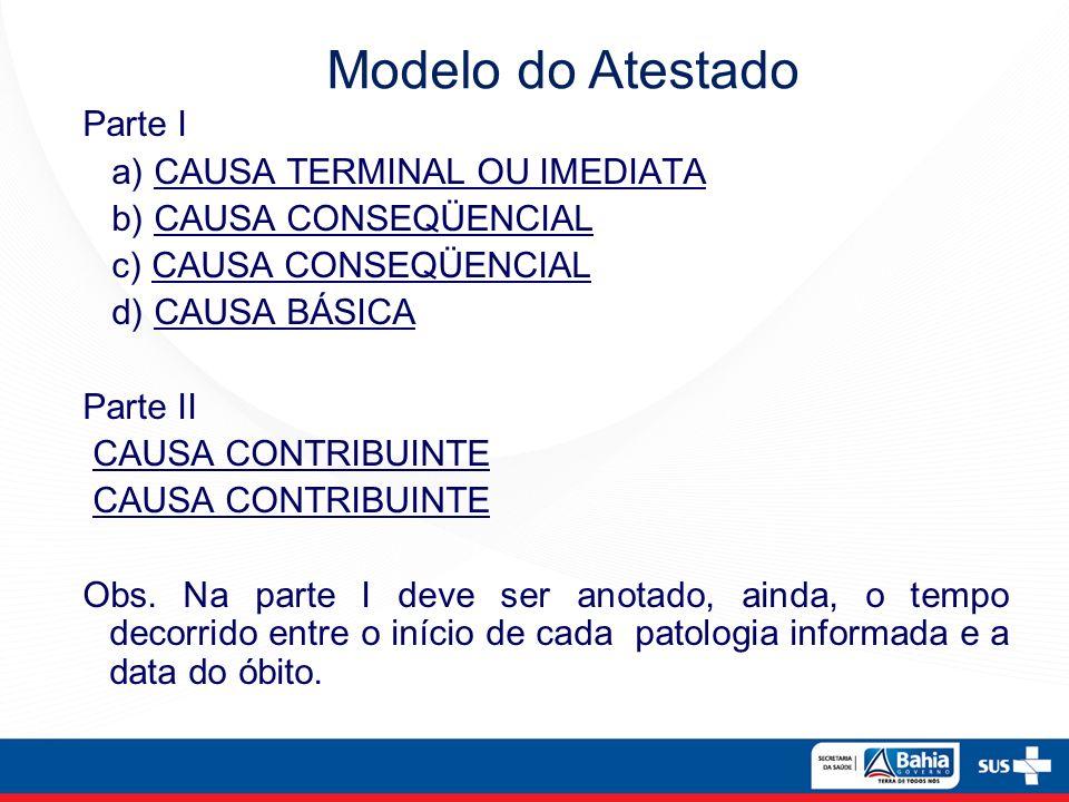 Parte I a) CAUSA TERMINAL OU IMEDIATA b) CAUSA CONSEQÜENCIAL c) CAUSA CONSEQÜENCIAL d) CAUSA BÁSICA Parte II CAUSA CONTRIBUINTE Obs. Na parte I deve s