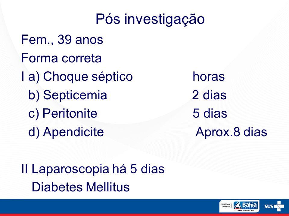 Fem., 39 anos Forma correta I a) Choque séptico horas b) Septicemia 2 dias c) Peritonite 5 dias d) Apendicite Aprox.8 dias II Laparoscopia há 5 dias D