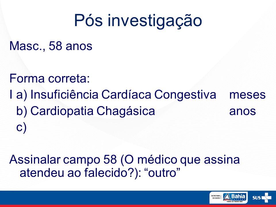 Pós investigação Masc., 58 anos Forma correta: I a) Insuficiência Cardíaca Congestiva meses b) Cardiopatia Chagásica anos c) Assinalar campo 58 (O méd