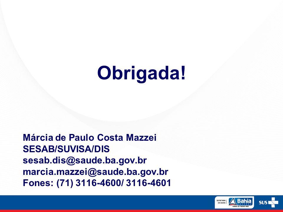 Márcia de Paulo Costa Mazzei SESAB/SUVISA/DIS sesab.dis@saude.ba.gov.br marcia.mazzei@saude.ba.gov.br Fones: (71) 3116-4600/ 3116-4601 Obrigada!