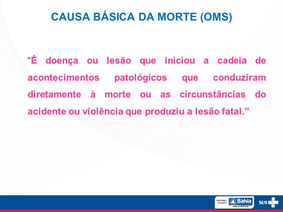 CAUSA BÁSICA DA MORTE (OMS) É doença ou lesão que iniciou a cadeia de acontecimentos patológicos que conduziram diretamente à morte ou as circunstânci