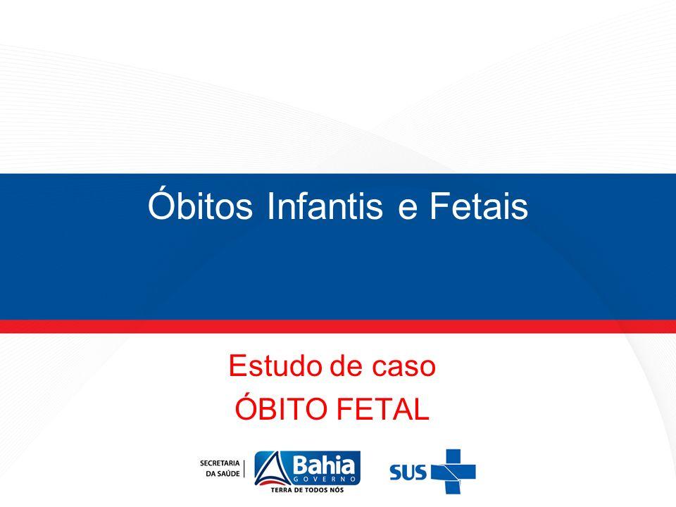 Óbitos Infantis e Fetais Estudo de caso ÓBITO FETAL