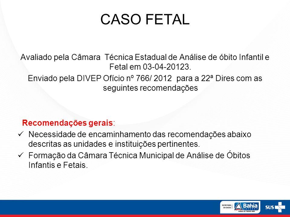 CASO FETAL Avaliado pela Câmara Técnica Estadual de Análise de óbito Infantil e Fetal em 03-04-20123. Enviado pela DIVEP Ofício nº 766/ 2012 para a 22