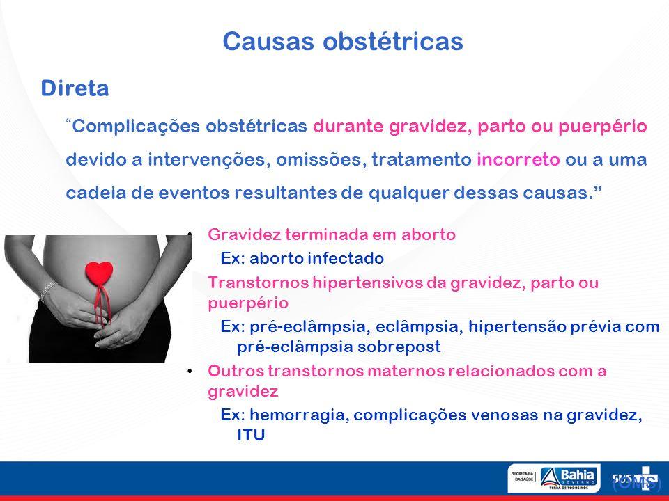 Causas obstétricas Direta Complicações obstétricas durante gravidez, parto ou puerpério devido a intervenções, omissões, tratamento incorreto ou a uma cadeia de eventos resultantes de qualquer dessas causas.
