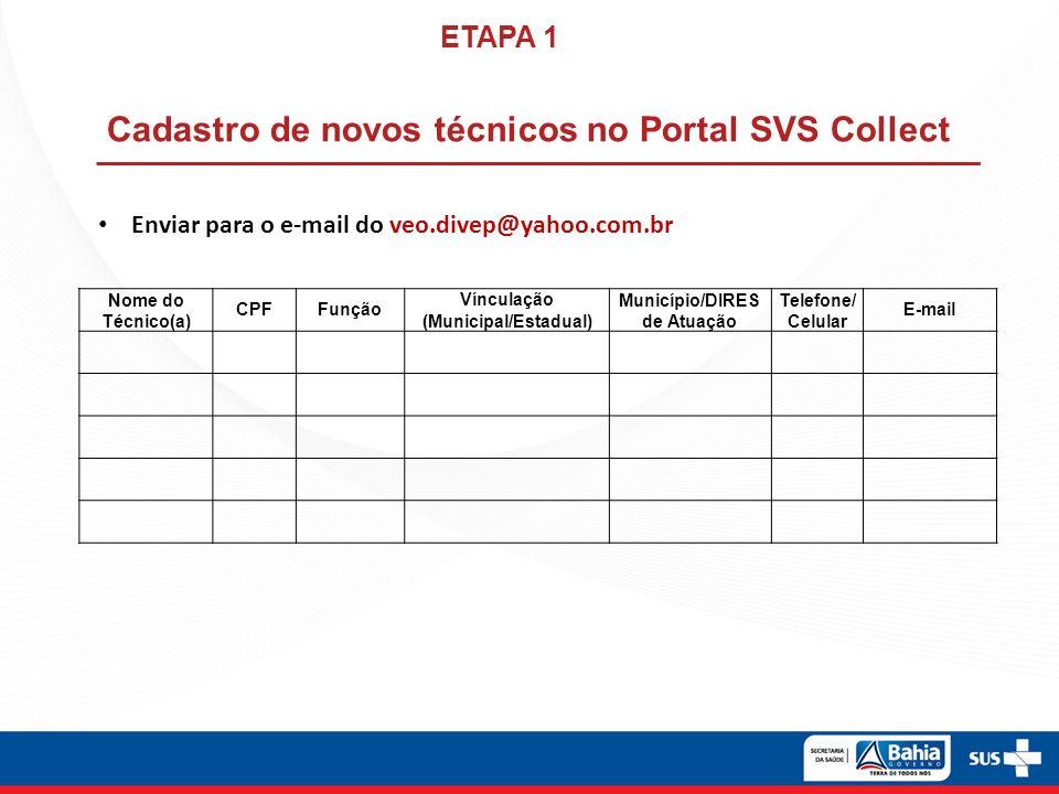 Enviar para o e-mail do veo.divep@yahoo.com.br Cadastro de novos técnicos no Portal SVS Collect ETAPA 1 Nome do Técnico(a) CPFFunção Vínculação (Municipal/Estadual) Município/DIRES de Atuação Telefone/ Celular E-mail
