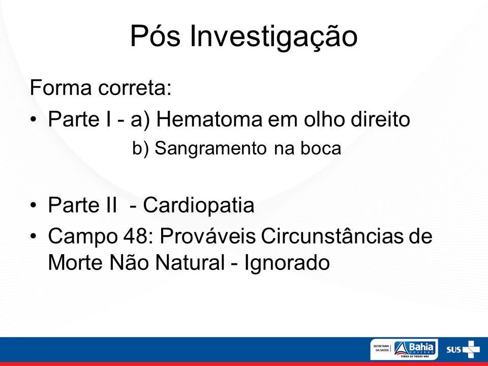 Pós Investigação Forma correta: Parte I - a) Hematoma em olho direito b) Sangramento na boca Parte II - Cardiopatia Campo 48: Prováveis Circunstâncias
