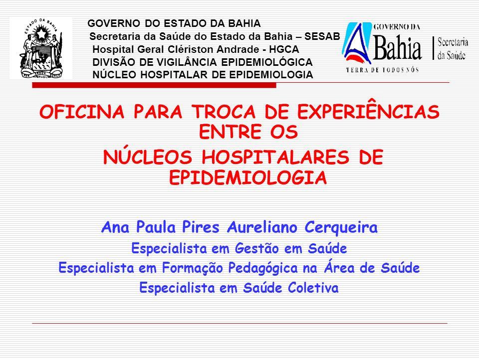 OFICINA PARA TROCA DE EXPERIÊNCIAS ENTRE OS NÚCLEOS HOSPITALARES DE EPIDEMIOLOGIA Ana Paula Pires Aureliano Cerqueira Especialista em Gestão em Saúde