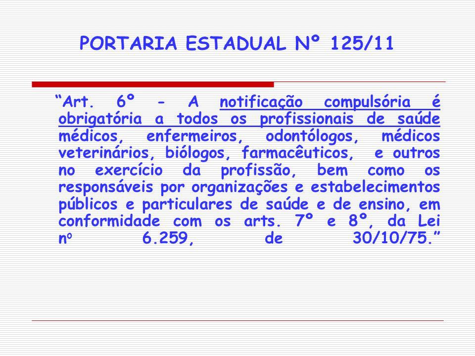 PORTARIA ESTADUAL Nº 125/11 Art. 6º - A notificação compulsória é obrigatória a todos os profissionais de saúde médicos, enfermeiros, odontólogos, méd