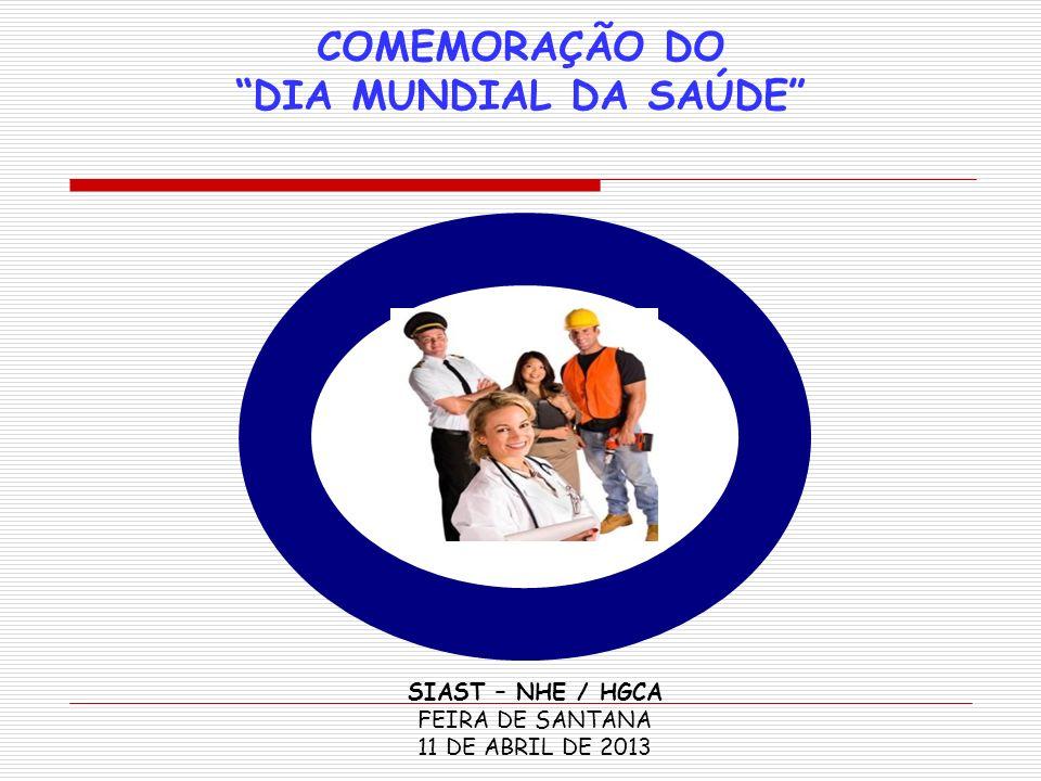 COMEMORAÇÃO DO DIA MUNDIAL DA SAÚDE SIAST – NHE / HGCA FEIRA DE SANTANA 11 DE ABRIL DE 2013