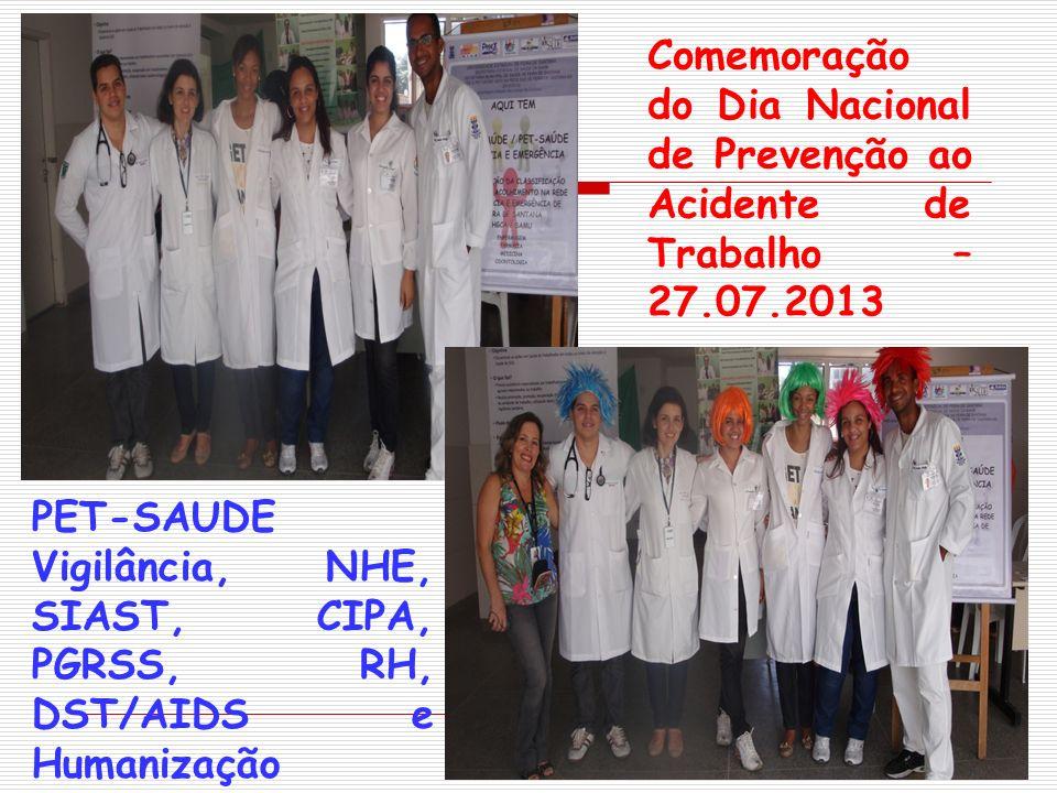Comemoração do Dia Nacional de Prevenção ao Acidente de Trabalho – 27.07.2013 PET-SAUDE Vigilância, NHE, SIAST, CIPA, PGRSS, RH, DST/AIDS e Humanizaçã