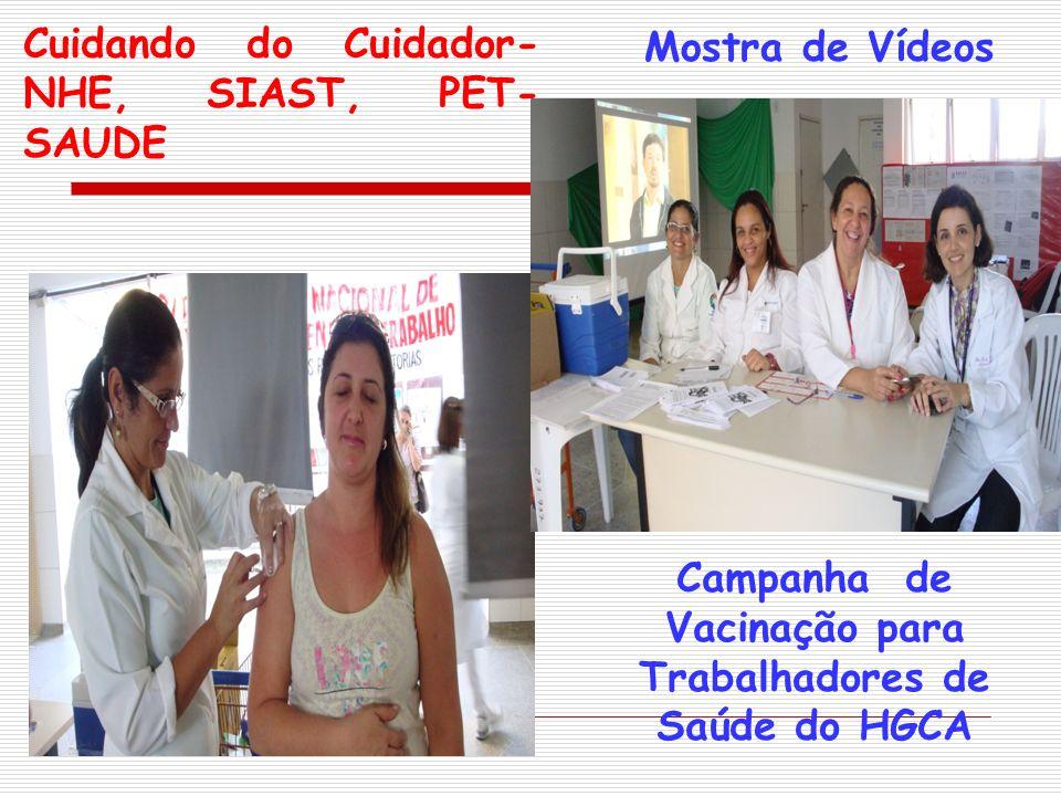 Cuidando do Cuidador- NHE, SIAST, PET- SAUDE Campanha de Vacinação para Trabalhadores de Saúde do HGCA Mostra de Vídeos