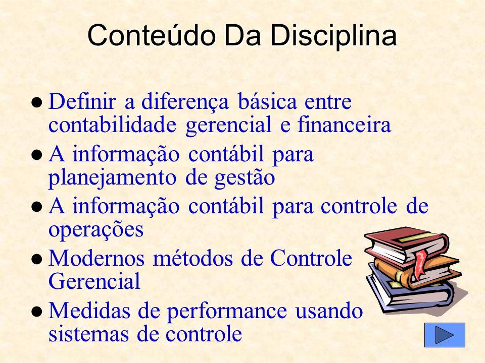 Conteúdo Da Disciplina Definir a diferença básica entre contabilidade gerencial e financeira A informação contábil para planejamento de gestão A informação contábil para controle de operações Modernos métodos de Controle Gerencial Medidas de performance usando sistemas de controle