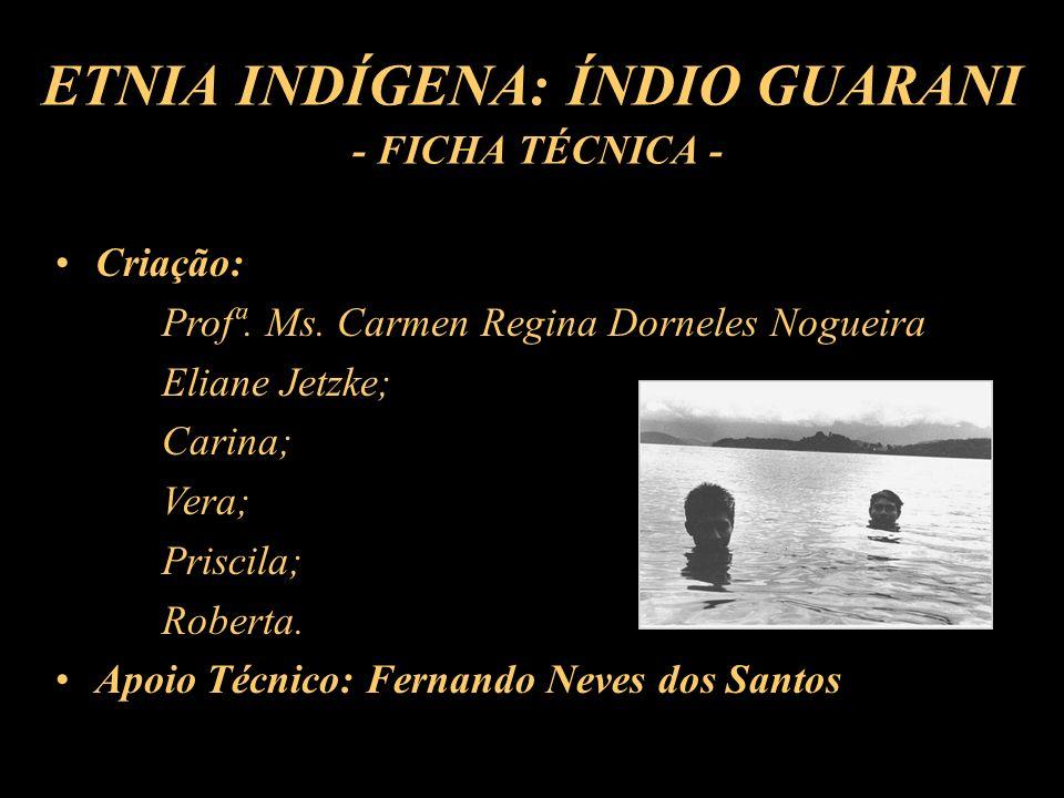 ETNIA INDÍGENA: ÍNDIO GUARANI - FICHA TÉCNICA - Criação: Profª. Ms. Carmen Regina Dorneles Nogueira Eliane Jetzke; Carina; Vera; Priscila; Roberta. Ap