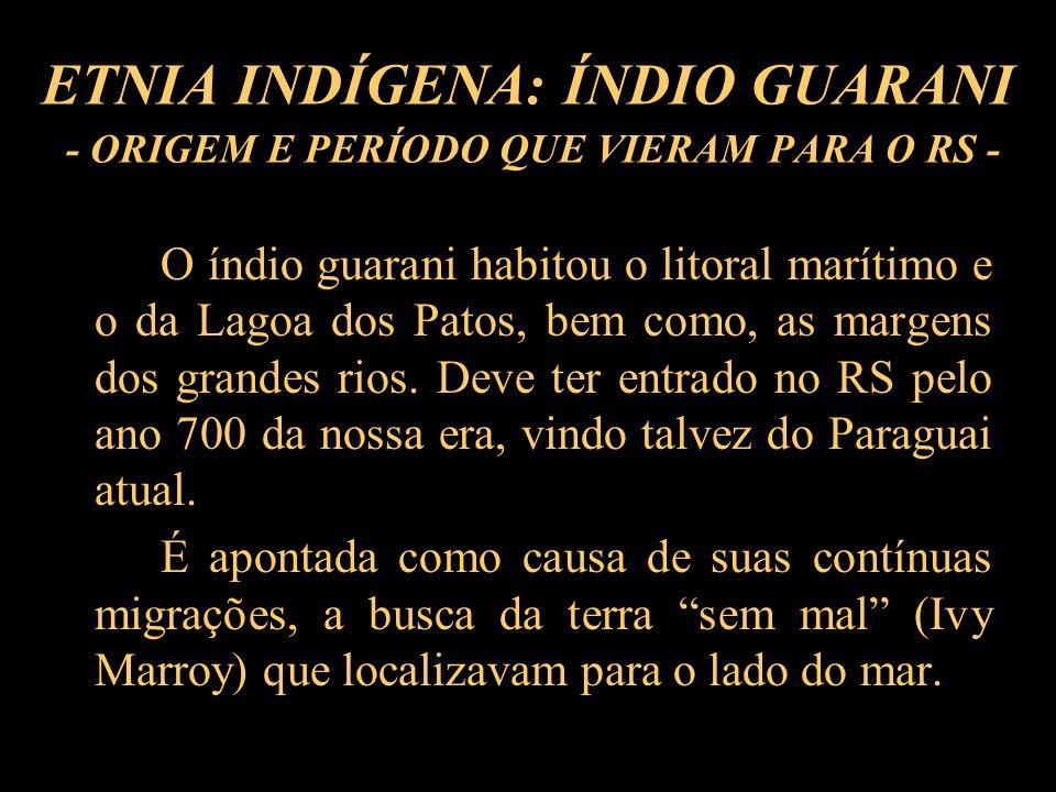 ETNIA INDÍGENA: ÍNDIO GUARANI - ORIGEM E PERÍODO QUE VIERAM PARA O RS - O índio guarani habitou o litoral marítimo e o da Lagoa dos Patos, bem como, a