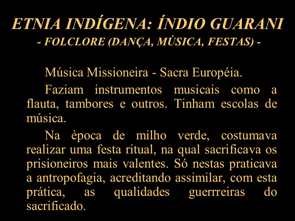 ETNIA INDÍGENA: ÍNDIO GUARANI - FOLCLORE (DANÇA, MÚSICA, FESTAS) - Música Missioneira - Sacra Européia. Faziam instrumentos musicais como a flauta, ta