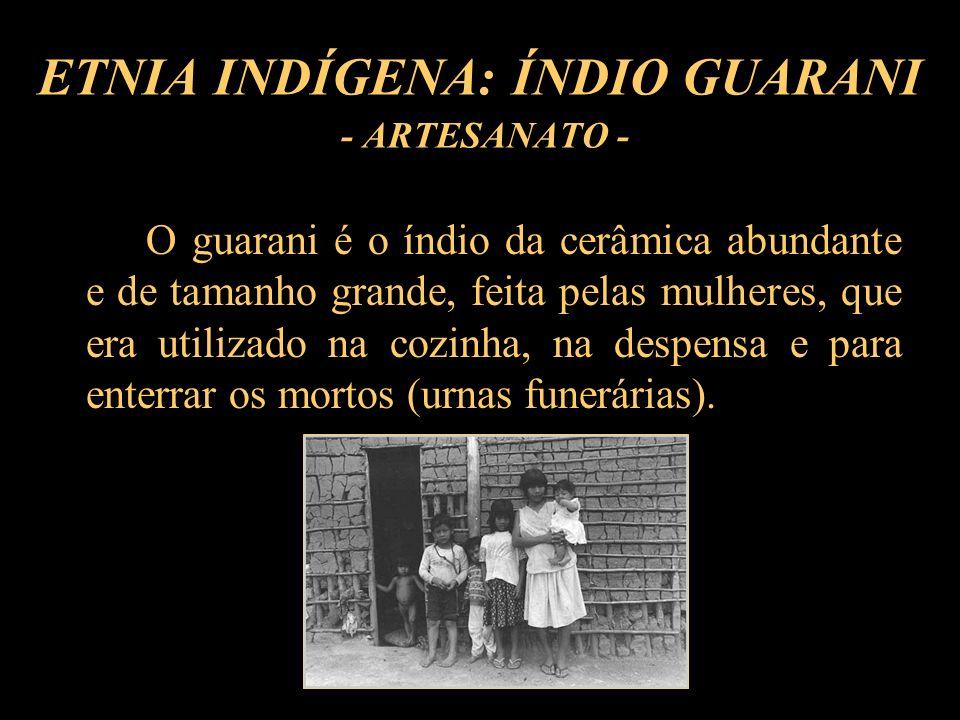 ETNIA INDÍGENA: ÍNDIO GUARANI - ARTESANATO - O guarani é o índio da cerâmica abundante e de tamanho grande, feita pelas mulheres, que era utilizado na