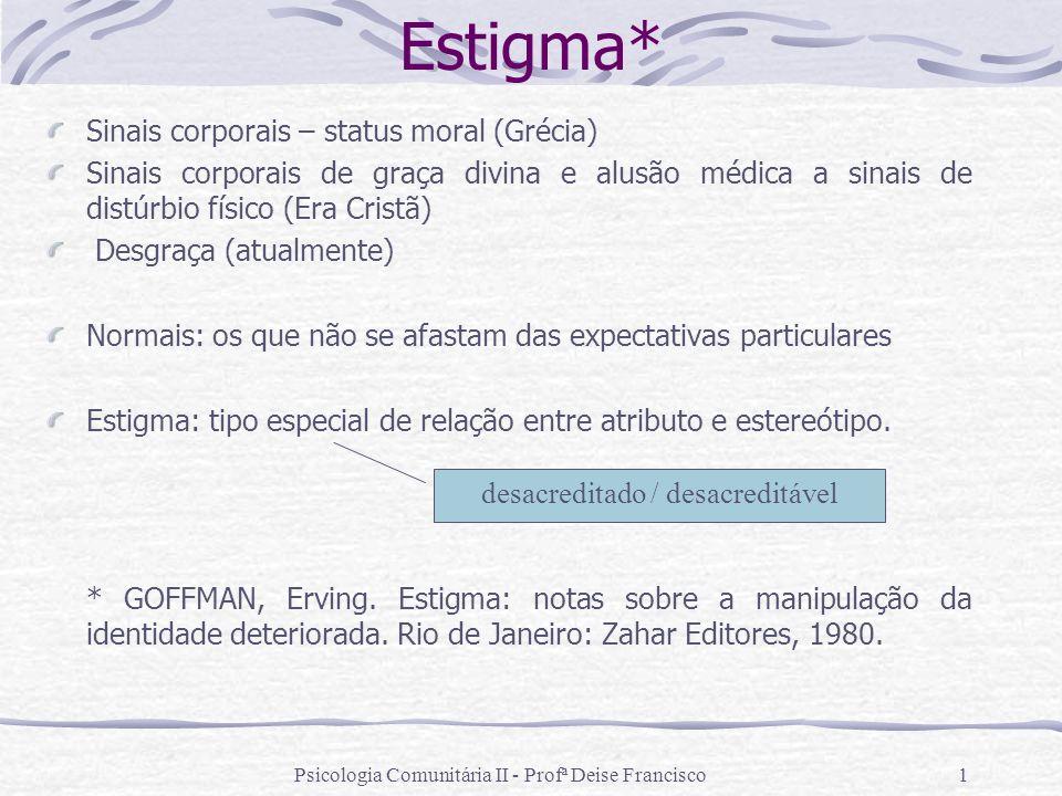 Psicologia Comunitária II - Profª Deise Francisco1 Estigma* Sinais corporais – status moral (Grécia) Sinais corporais de graça divina e alusão médica