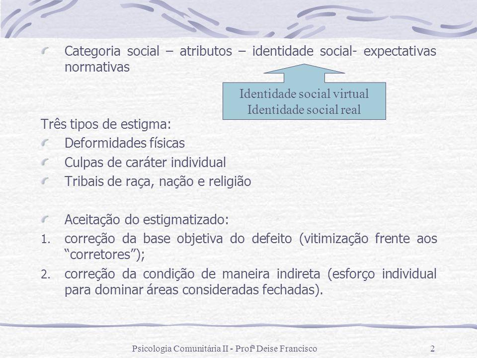 Psicologia Comunitária II - Profª Deise Francisco2 Categoria social – atributos – identidade social- expectativas normativas Três tipos de estigma: De