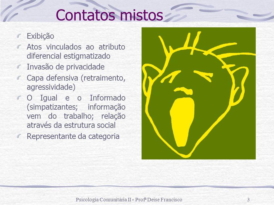 Psicologia Comunitária II - Profª Deise Francisco4 Carreira moral: a pessoa aprende e incorpora o ponto de vista dos normais + aprende que possui um estigma particular e as conseqüências de possuí-lo.