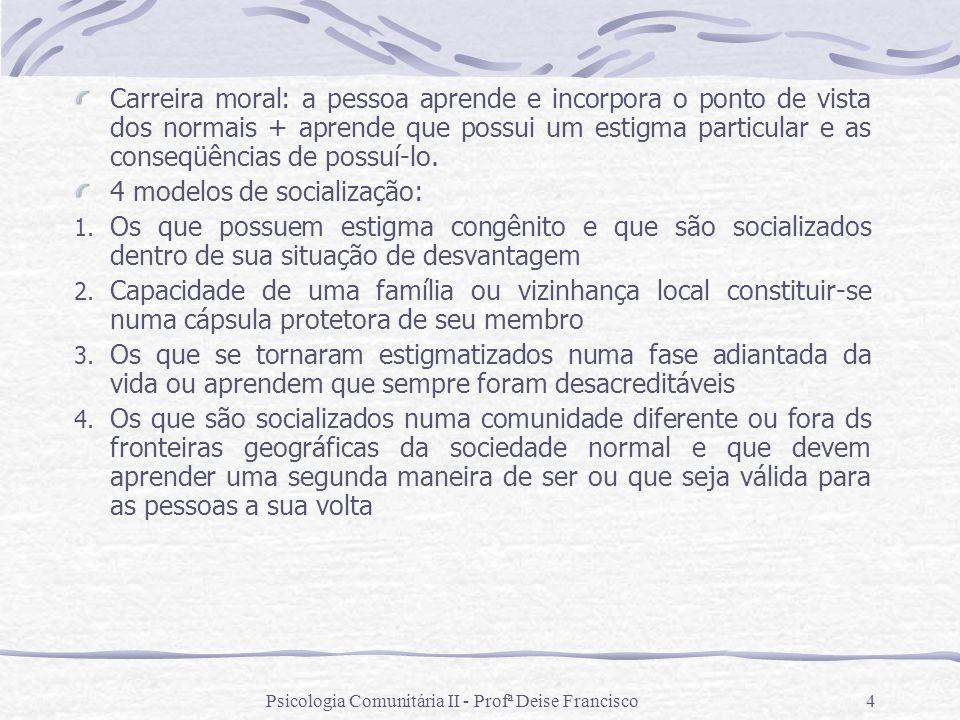 Psicologia Comunitária II - Profª Deise Francisco4 Carreira moral: a pessoa aprende e incorpora o ponto de vista dos normais + aprende que possui um e