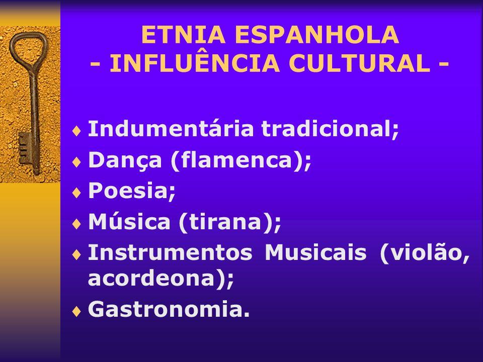 ETNIA ESPANHOLA - INFLUÊNCIA CULTURAL - Indumentária tradicional; Dança (flamenca); Poesia; Música (tirana); Instrumentos Musicais (violão, acordeona)
