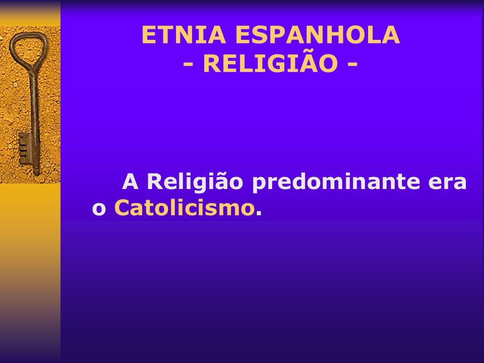 ETNIA ESPANHOLA - RELIGIÃO - A Religião predominante era o Catolicismo.