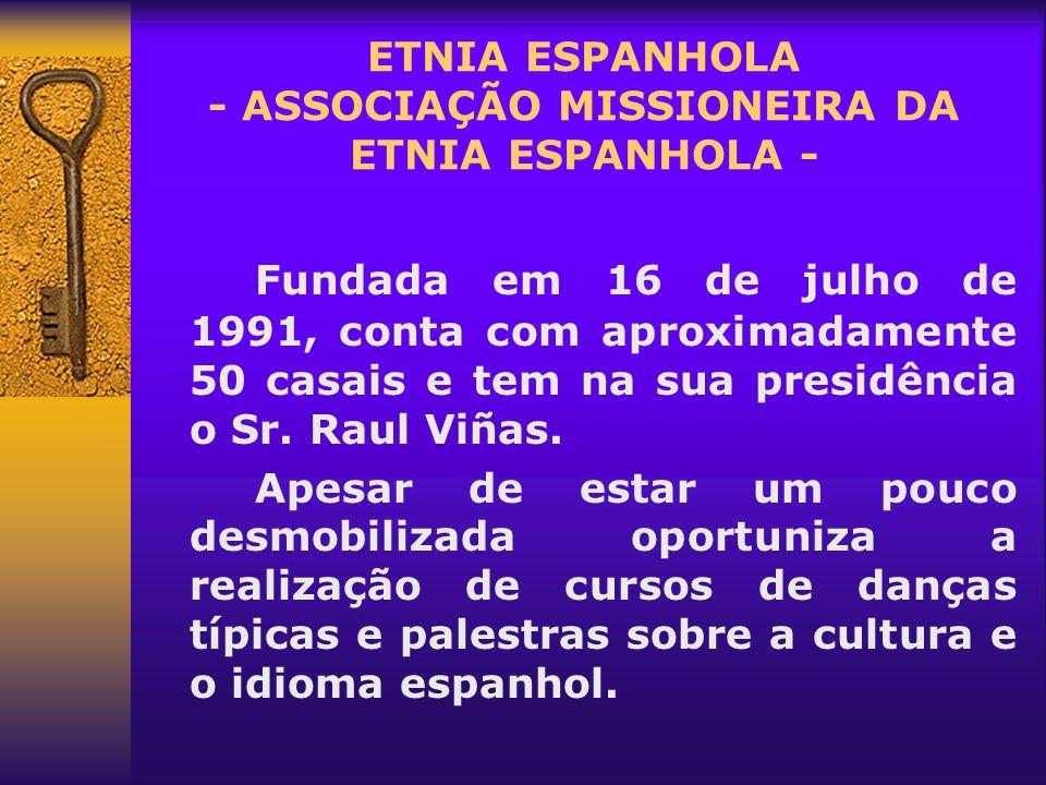 ETNIA ESPANHOLA - ASSOCIAÇÃO MISSIONEIRA DA ETNIA ESPANHOLA - Fundada em 16 de julho de 1991, conta com aproximadamente 50 casais e tem na sua presidê