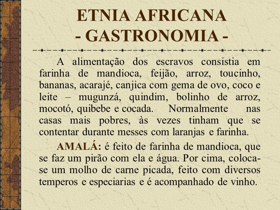 ETNIA AFRICANA - GASTRONOMIA - A alimentação dos escravos consistia em farinha de mandioca, feijão, arroz, toucinho, bananas, acarajé, canjica com gema de ovo, coco e leite – mugunzá, quindim, bolinho de arroz, mocotó, quibebe e cocada.