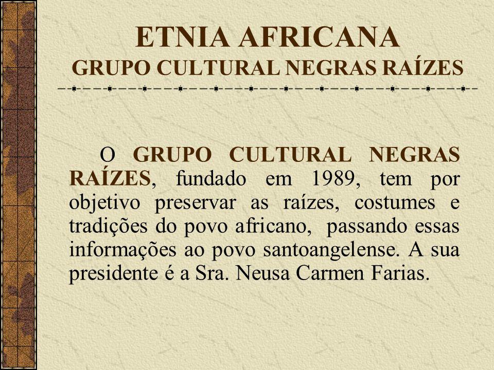 ETNIA AFRICANA GRUPO CULTURAL NEGRAS RAÍZES O GRUPO CULTURAL NEGRAS RAÍZES, fundado em 1989, tem por objetivo preservar as raízes, costumes e tradições do povo africano, passando essas informações ao povo santoangelense.